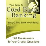 Your Guide To Cord Blood Banking - Should You Bank Your Baby?  - Get the Answers To Your Questions!